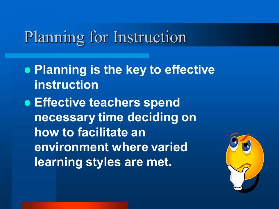 Planning for Instruction Planning is the key to effective instruction Effective teachers spend necessary time deciding on how to facilitate an environment where varied learning styles are met.