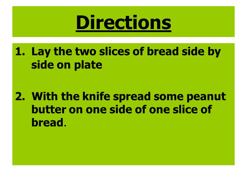Directions 1.Lay the two slices of bread side by side on plate 2. With the knife spread some peanut butter on one side of one slice of bread.