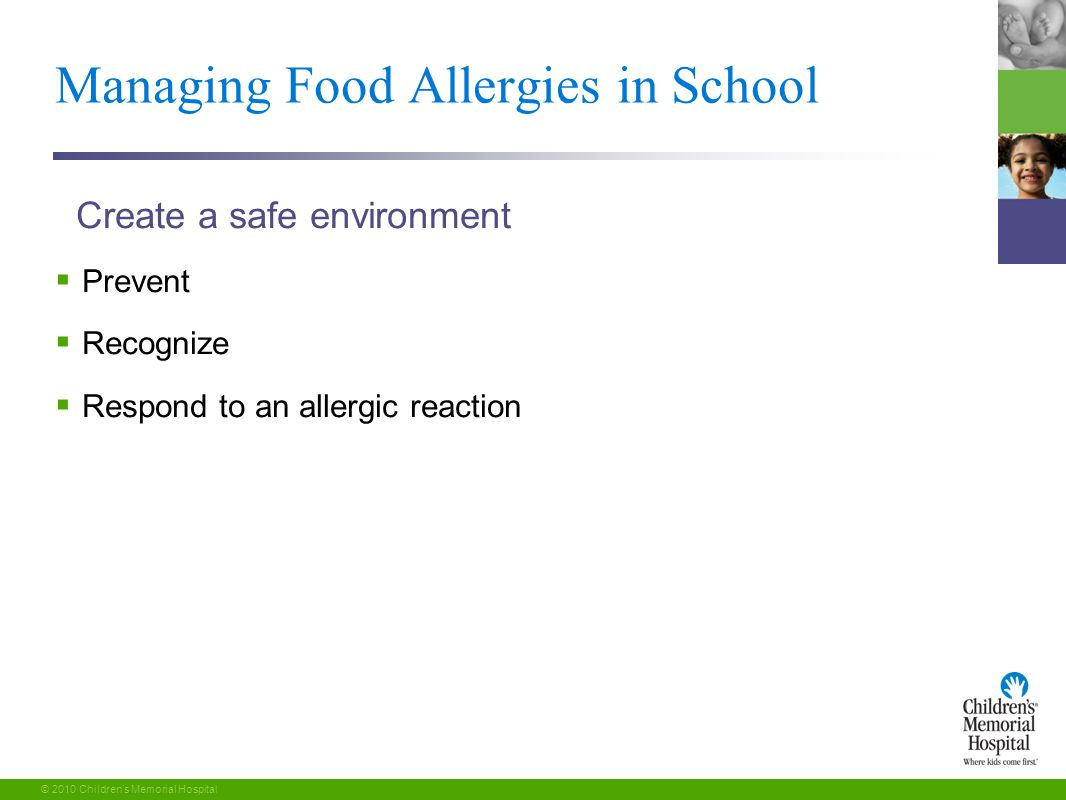 24 © 2010 Children's Memorial Hospital Managing Food Allergies in School Create a safe environment  Prevent  Recognize  Respond to an allergic reaction