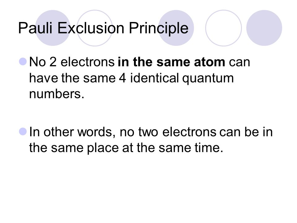 Pauli Exclusion Principle No 2 electrons in the same atom can have the same 4 identical quantum numbers. In other words, no two electrons can be in th