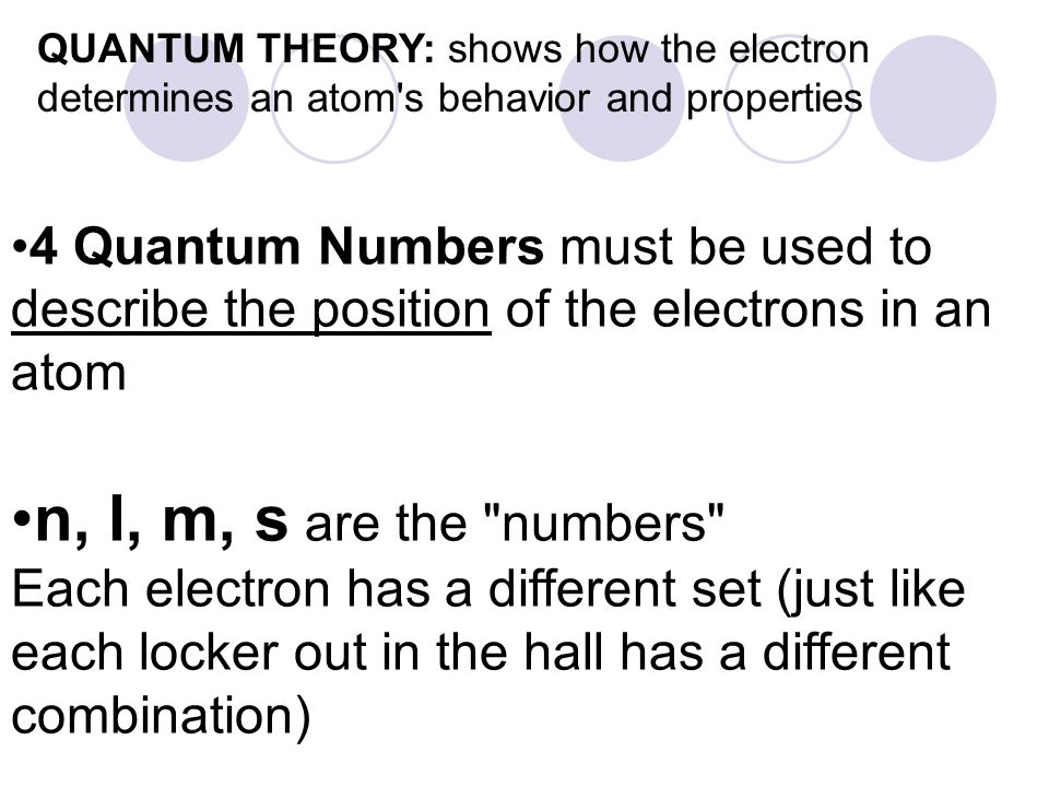QUANTUM THEORY: shows how the electron determines an atom's behavior and properties 4 Quantum Numbers must be used to describe the position of the ele