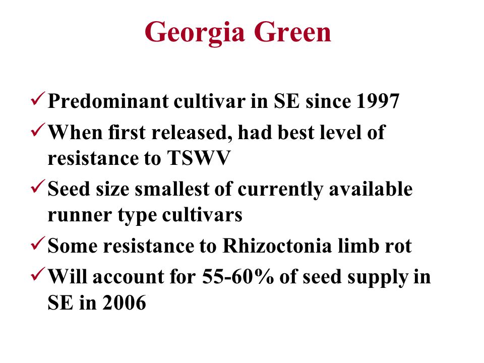 Georgia Green Predominant cultivar in SE since 1997 When first released, had best level of resistance to TSWV Seed size smallest of currently available runner type cultivars Some resistance to Rhizoctonia limb rot Will account for 55-60% of seed supply in SE in 2006