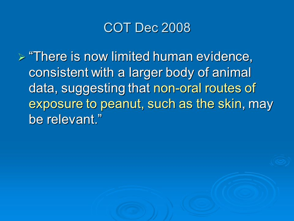 COT Dec 2008  There is now limited human evidence, consistent with a larger body of animal data, suggesting that non-oral routes of exposure to peanut, such as the skin, may be relevant.