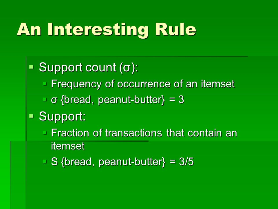 An Interesting Rule  Support count (σ):  Frequency of occurrence of an itemset  σ {bread, peanut-butter} = 3  Support:  Fraction of transactions that contain an itemset  S {bread, peanut-butter} = 3/5