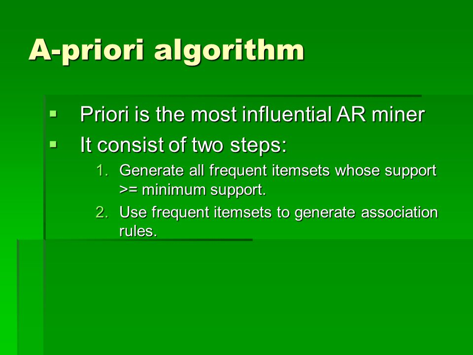 A-priori algorithm  Priori is the most influential AR miner  It consist of two steps: 1.Generate all frequent itemsets whose support >= minimum support.
