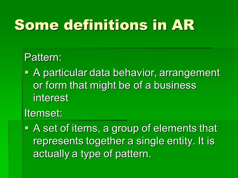 Some definitions in AR Pattern:  A particular data behavior, arrangement or form that might be of a business interest Itemset:  A set of items, a group of elements that represents together a single entity.