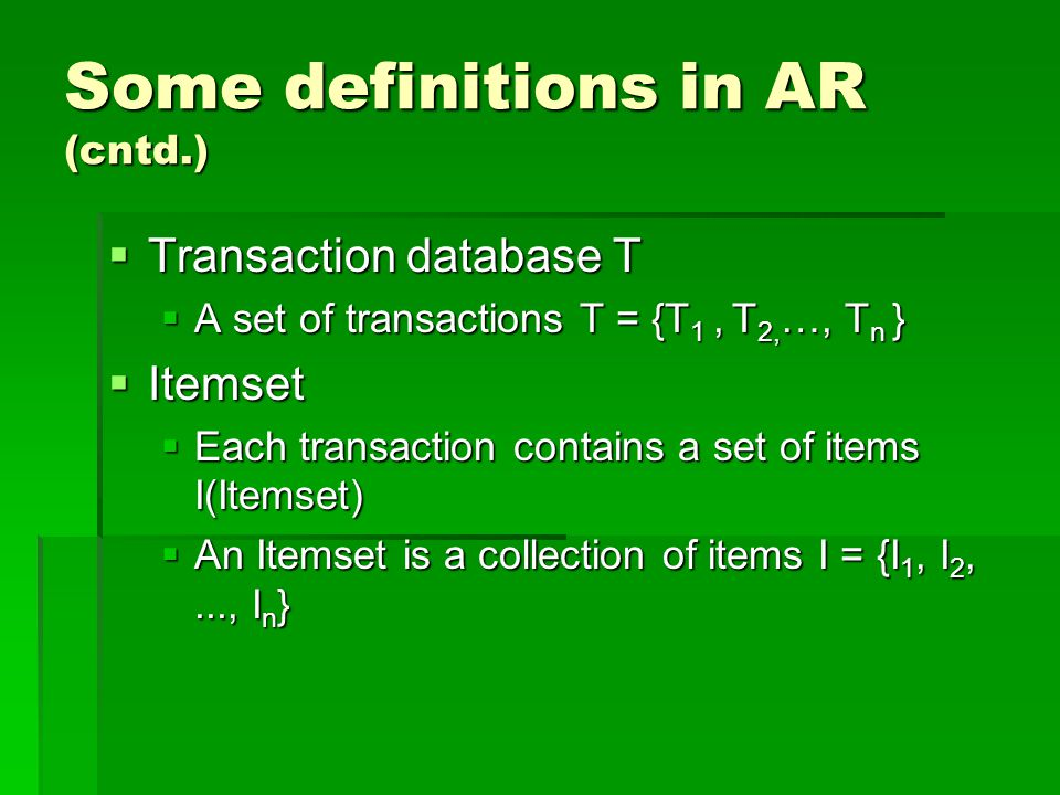Some definitions in AR (cntd.)  Transaction database T  A set of transactions T = {T 1, T 2, …, T n }  Itemset  Each transaction contains a set of items I(Itemset)  An Itemset is a collection of items I = {I 1, I 2,..., I n }