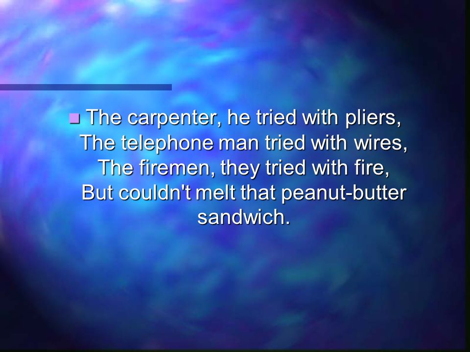 The carpenter, he tried with pliers, The telephone man tried with wires, The firemen, they tried with fire, But couldn't melt that peanut-butter sandw