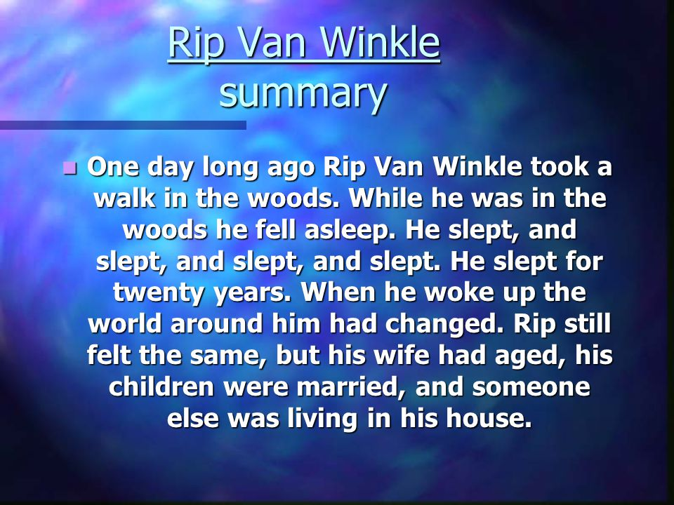 Rip Van Winkle summary One day long ago Rip Van Winkle took a walk in the woods. While he was in the woods he fell asleep. He slept, and slept, and sl