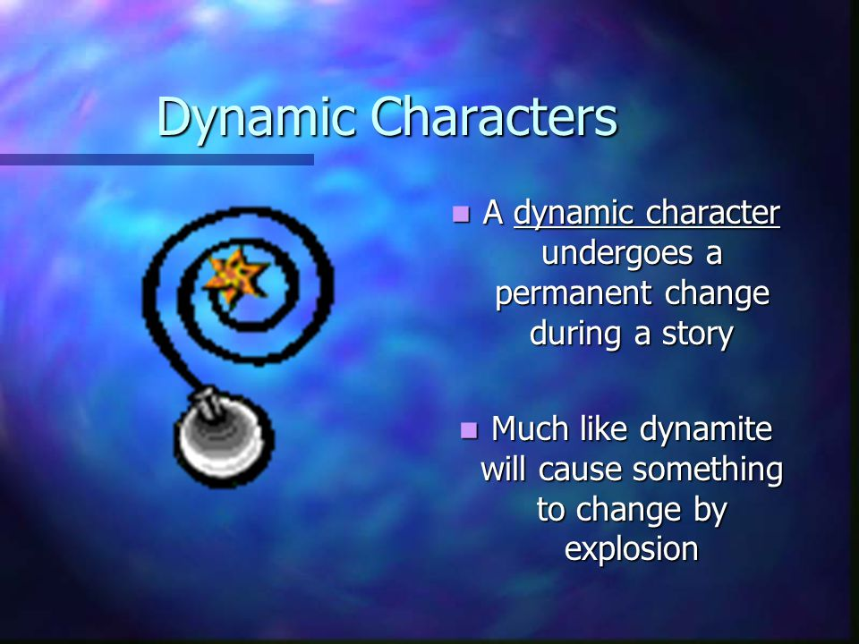 Dynamic Characters A dynamic character undergoes a permanent change during a story Much like dynamite will cause something to change by explosion