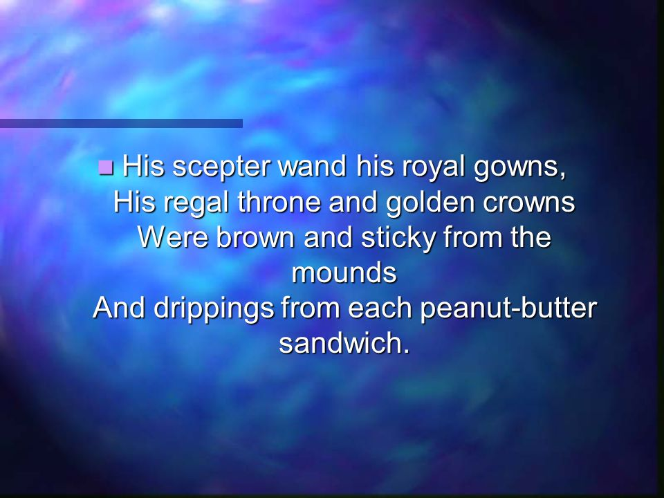 His scepter wand his royal gowns, His regal throne and golden crowns Were brown and sticky from the mounds And drippings from each peanut-butter sandw
