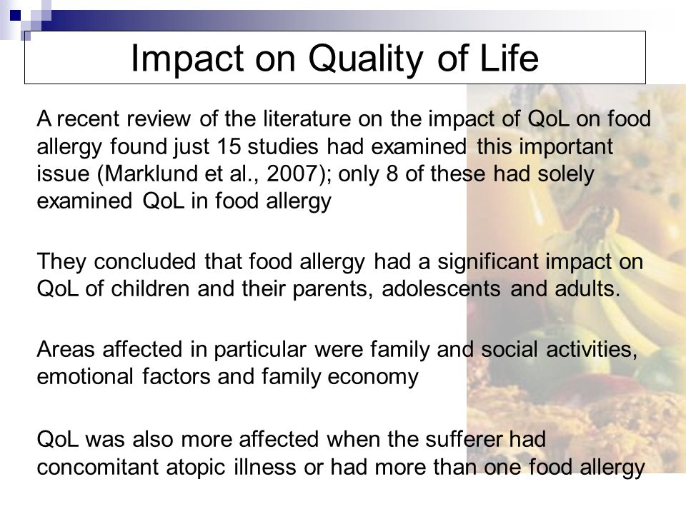 Primeau et al., 2000 (Canada) Aim Investigate QoL in children and adults with peanut allergy using parental ratings; compared to parental ratings of children with rheumatological disease Methods Asked 153 parents to rate QoL of their child with peanut allergy using the Impact on Family Questionnaire Asked 37 adults with peanut allergy to rate their own QoL Compared them to 69 parental ratings of children with rheumatological disease or 42 adults with the disease