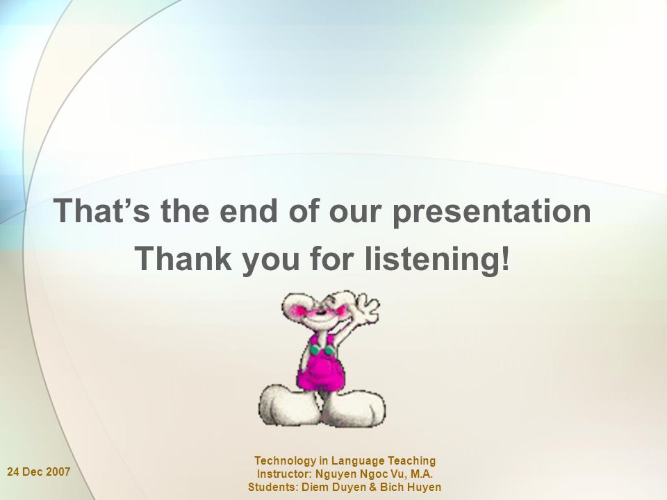 24 Dec 2007 Technology in Language Teaching Instructor: Nguyen Ngoc Vu, M.A. Students: Diem Duyen & Bich Huyen That's the end of our presentation Than