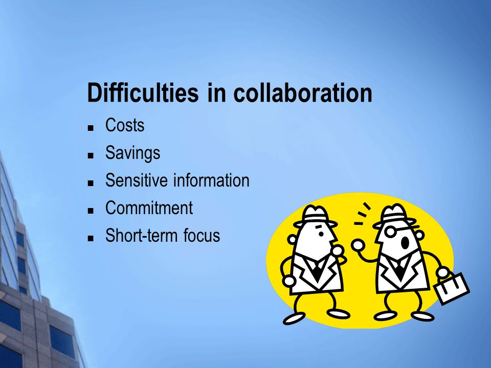 Difficulties in collaboration Costs Savings Sensitive information Commitment Short-term focus