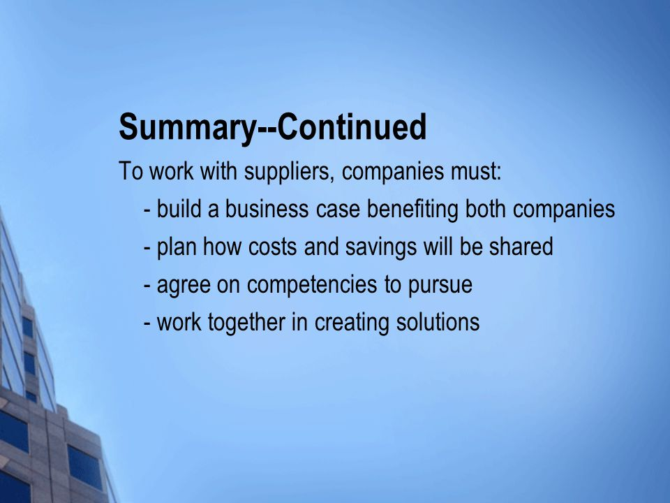 Summary--Continued To work with suppliers, companies must: - build a business case benefiting both companies - plan how costs and savings will be shared - agree on competencies to pursue - work together in creating solutions