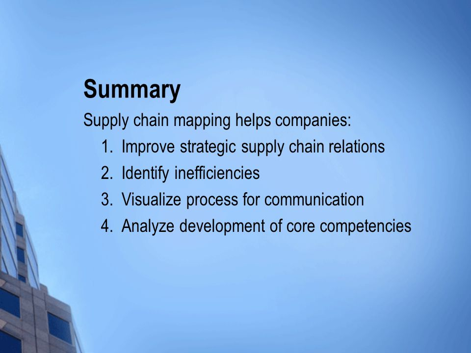 Summary Supply chain mapping helps companies: 1. Improve strategic supply chain relations 2.