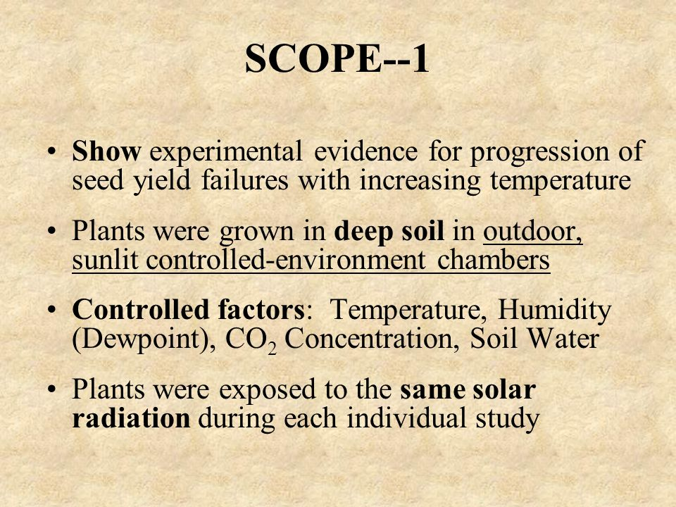 SCOPE--1 Show experimental evidence for progression of seed yield failures with increasing temperature Plants were grown in deep soil in outdoor, sunlit controlled-environment chambers Controlled factors: Temperature, Humidity (Dewpoint), CO 2 Concentration, Soil Water Plants were exposed to the same solar radiation during each individual study