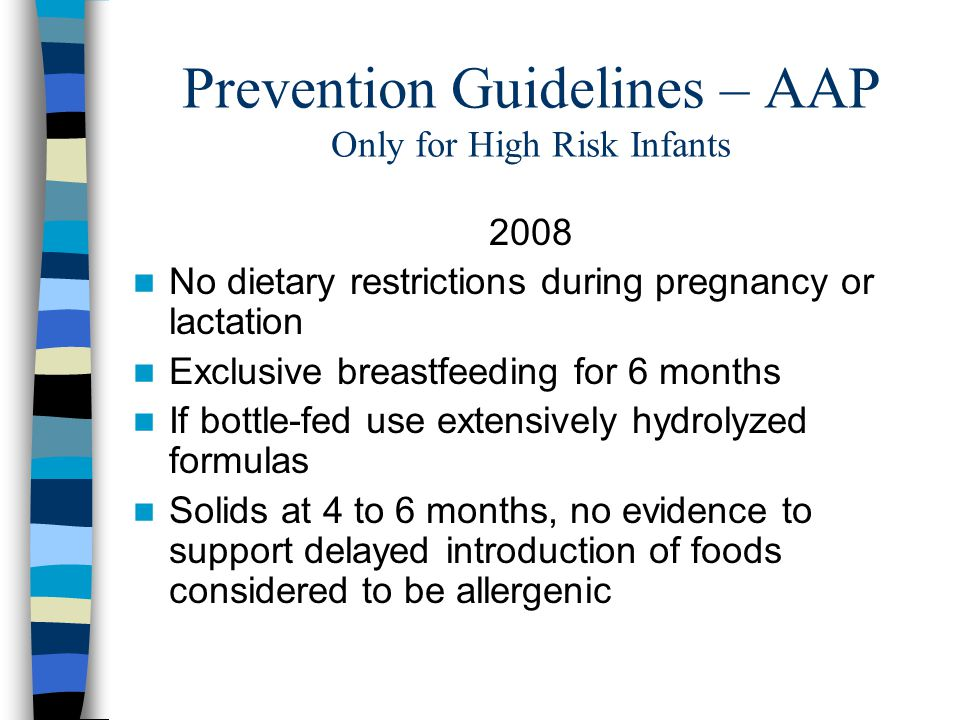 Prevention Guidelines – AAP Only for High Risk Infants 2008 No dietary restrictions during pregnancy or lactation Exclusive breastfeeding for 6 months If bottle-fed use extensively hydrolyzed formulas Solids at 4 to 6 months, no evidence to support delayed introduction of foods considered to be allergenic