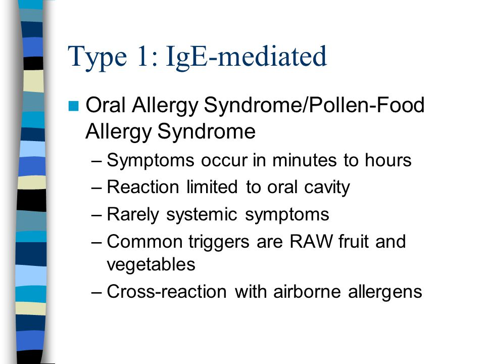 Type 1: IgE-mediated Oral Allergy Syndrome/Pollen-Food Allergy Syndrome –Symptoms occur in minutes to hours –Reaction limited to oral cavity –Rarely systemic symptoms –Common triggers are RAW fruit and vegetables –Cross-reaction with airborne allergens