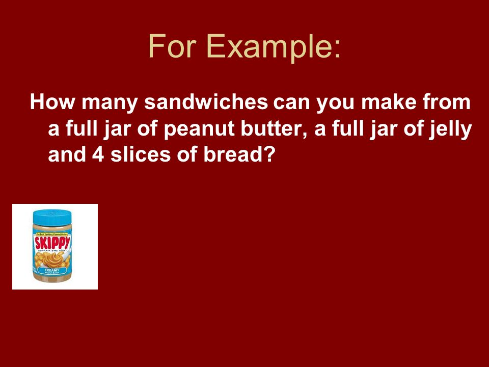 For Example: How many sandwiches can you make from a full jar of peanut butter, a full jar of jelly and 4 slices of bread.