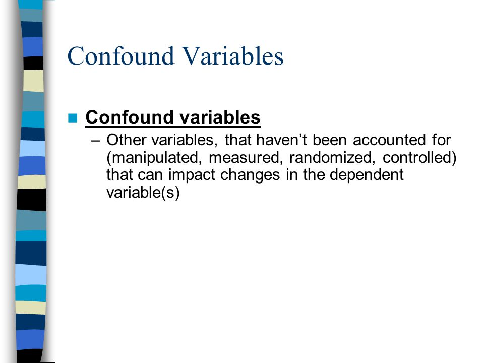 Confound Variables Confound variables –Other variables, that haven't been accounted for (manipulated, measured, randomized, controlled) that can impac