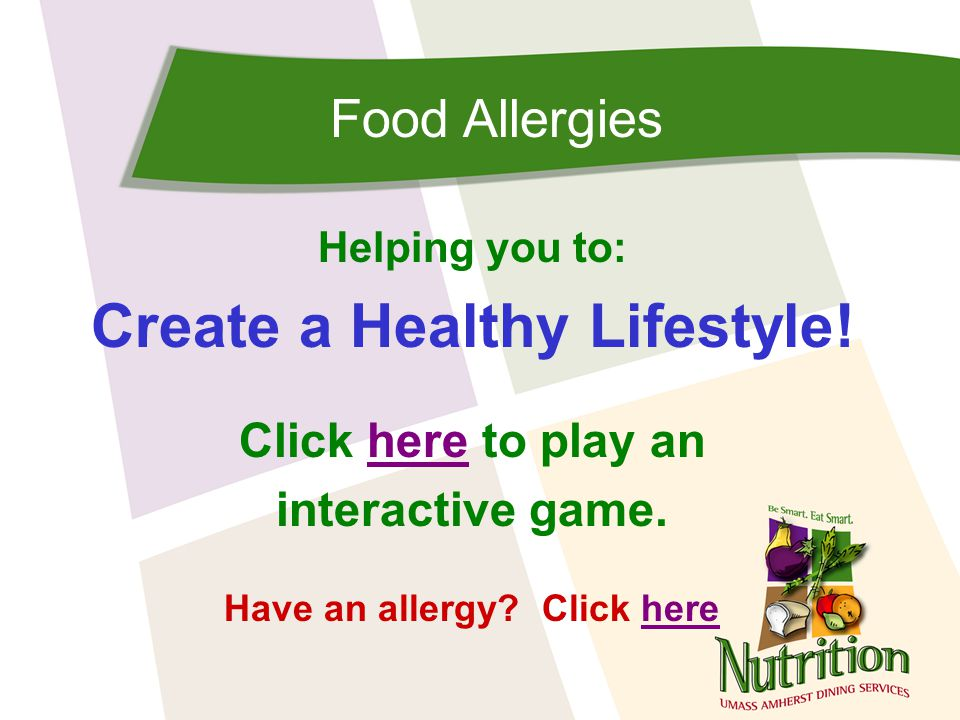 Food Allergies If you have a friend that has food allergies, please remember the following: –Read labels –Wash your hands after eating, especially if it is an allergen your friend must avoid if you are hanging out with them –Don't pressure your friend to trying new foods especially if you're not sure it is safe for him/her –Don't exclude a friend from activities because of the food allergy Next Slide