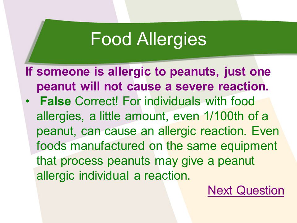 Food Allergies If someone is allergic to peanuts, just one peanut will not cause a severe reaction. False Correct! For individuals with food allergies