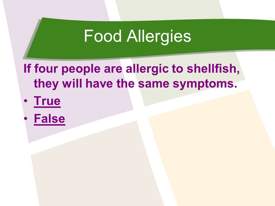 Food Allergies If four people are allergic to shellfish, they will have the same symptoms. True False