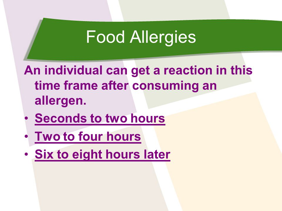 Food Allergies An individual can get a reaction in this time frame after consuming an allergen. Seconds to two hours Two to four hours Six to eight ho