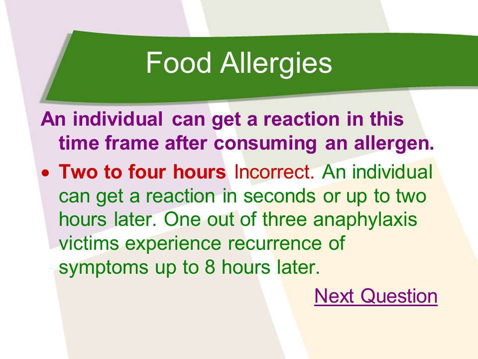 Food Allergies An individual can get a reaction in this time frame after consuming an allergen.  Two to four hours Incorrect. An individual can get a