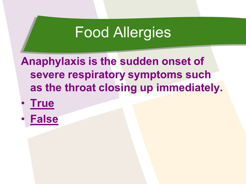 Food Allergies Anaphylaxis is the sudden onset of severe respiratory symptoms such as the throat closing up immediately. True False