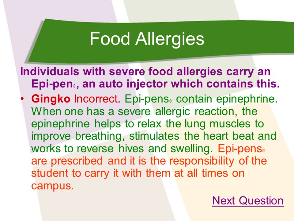 Food Allergies Individuals with severe food allergies carry an Epi-pen ®, an auto injector which contains this. Gingko Incorrect. Epi-pens ® contain e