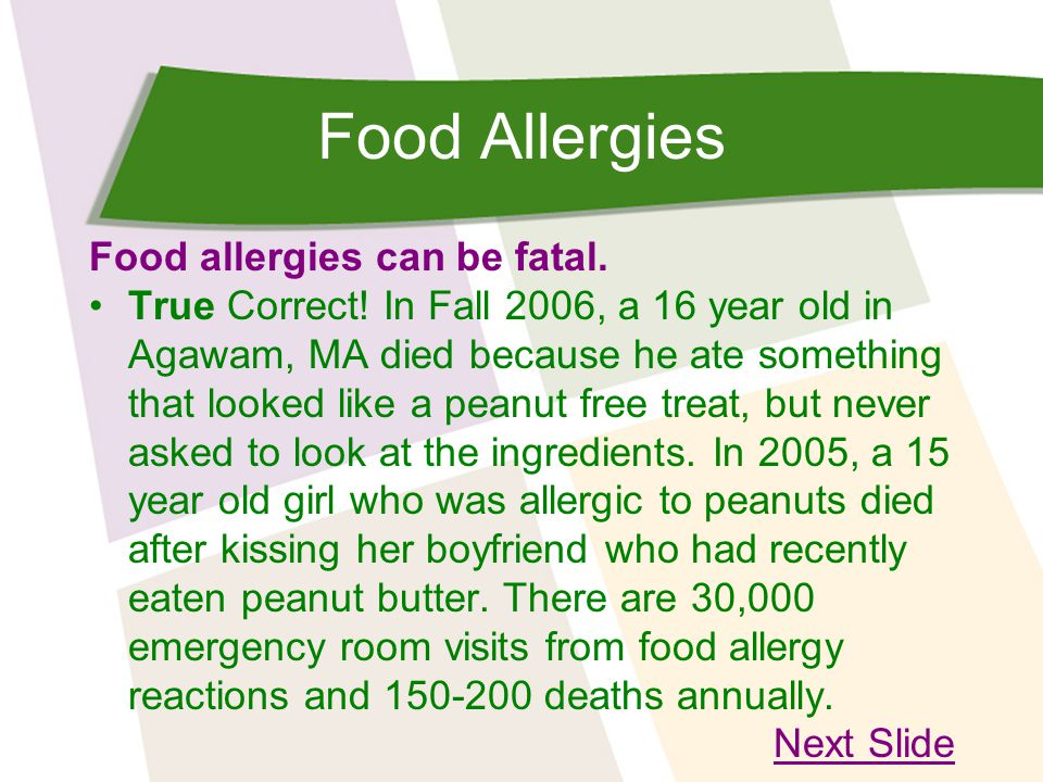 Food Allergies Food allergies can be fatal. True Correct! In Fall 2006, a 16 year old in Agawam, MA died because he ate something that looked like a p
