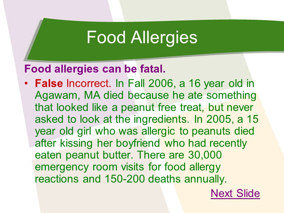 Food Allergies Food allergies can be fatal. False Incorrect. In Fall 2006, a 16 year old in Agawam, MA died because he ate something that looked like