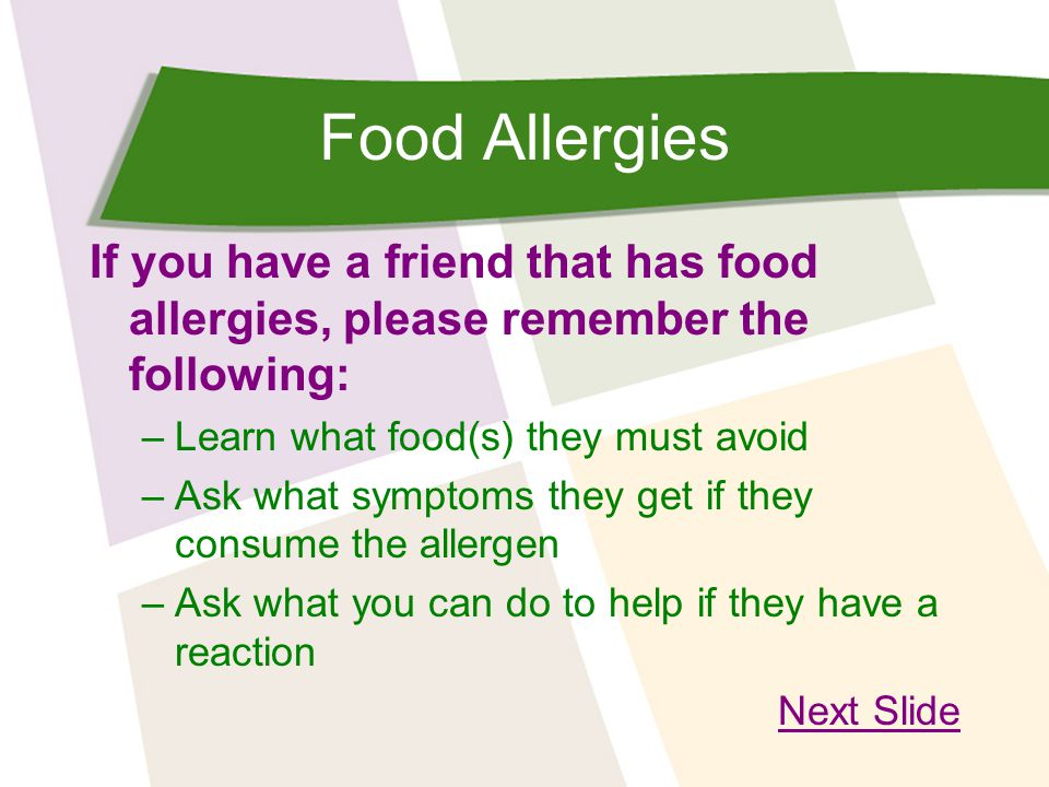 Food Allergies If you have a friend that has food allergies, please remember the following: –Learn what food(s) they must avoid –Ask what symptoms the