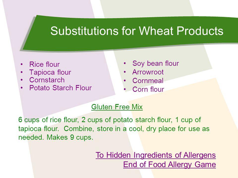 Substitutions for Wheat Products Rice flour Tapioca flour Cornstarch Potato Starch Flour Soy bean flour Arrowroot Cornmeal Corn flour Gluten Free Mix