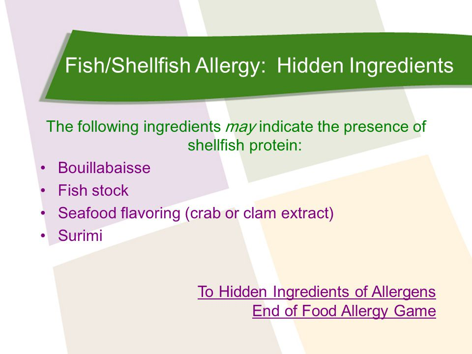 Fish/Shellfish Allergy: Hidden Ingredients The following ingredients may indicate the presence of shellfish protein: Bouillabaisse Fish stock Seafood