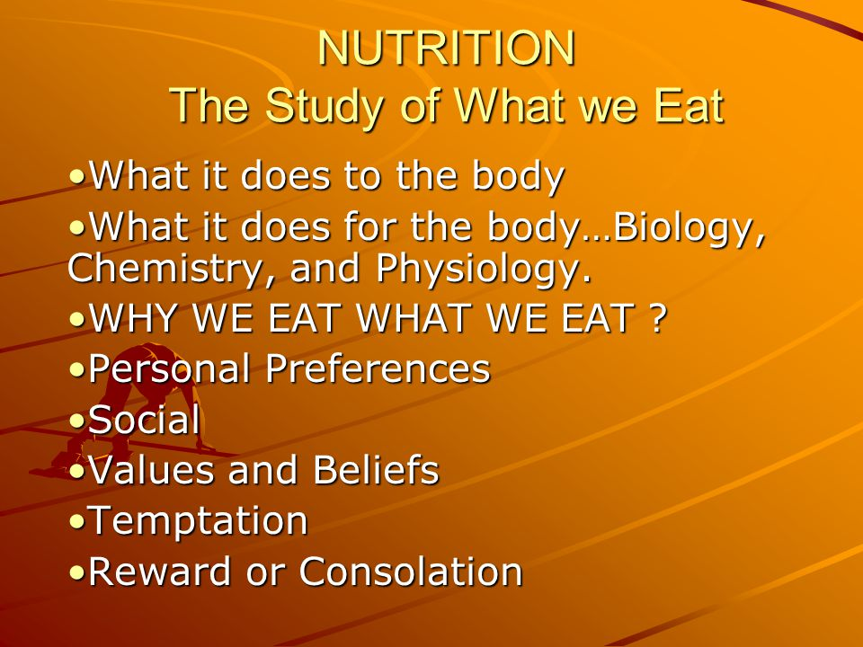 NUTRITION The Study of What we Eat What it does to the bodyWhat it does to the body What it does for the body…Biology, Chemistry, and Physiology.What it does for the body…Biology, Chemistry, and Physiology.