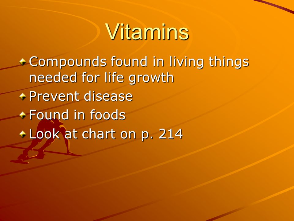 Vitamins Compounds found in living things needed for life growth Prevent disease Found in foods Look at chart on p.
