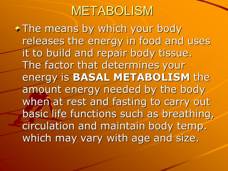 METABOLISM The means by which your body releases the energy in food and uses it to build and repair body tissue.
