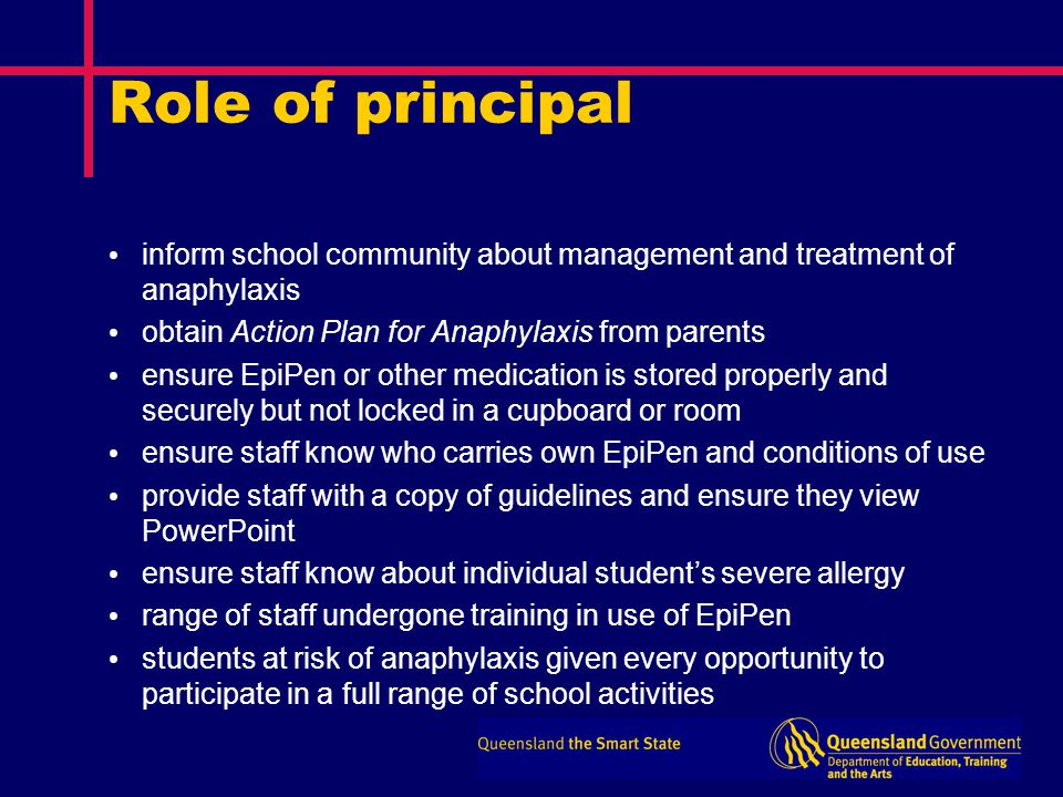 Role of principal inform school community about management and treatment of anaphylaxis obtain Action Plan for Anaphylaxis from parents ensure EpiPen or other medication is stored properly and securely but not locked in a cupboard or room ensure staff know who carries own EpiPen and conditions of use provide staff with a copy of guidelines and ensure they view PowerPoint ensure staff know about individual student's severe allergy range of staff undergone training in use of EpiPen students at risk of anaphylaxis given every opportunity to participate in a full range of school activities