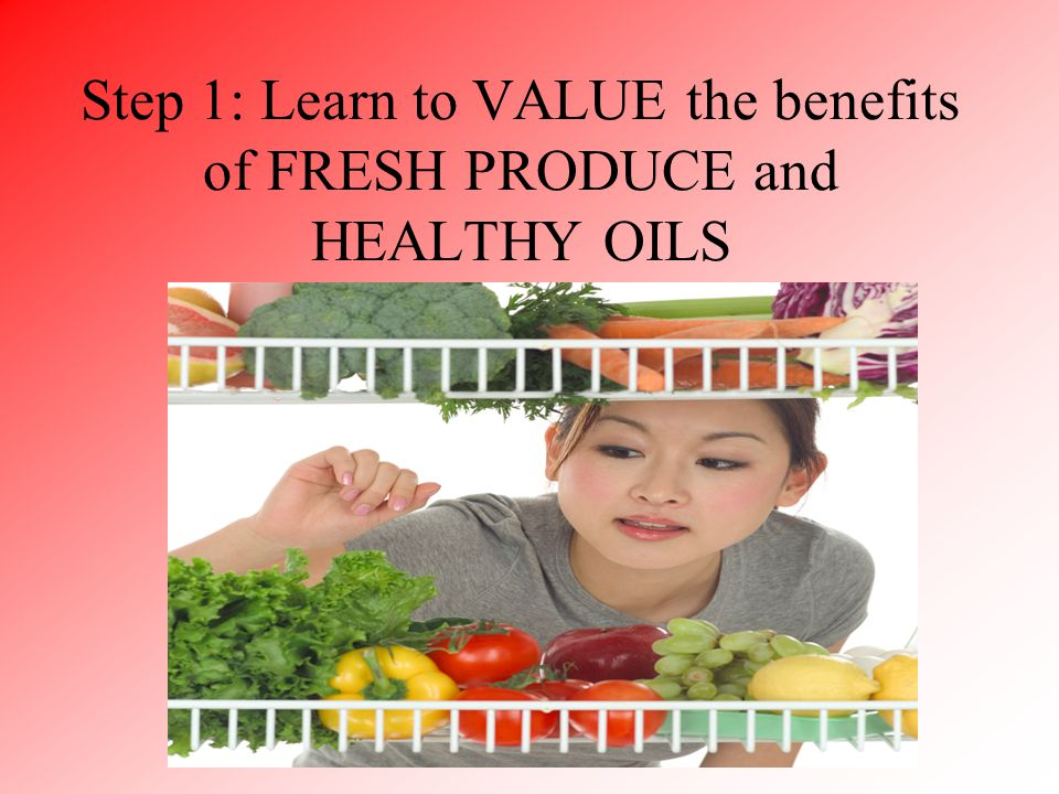 Step 1: Learn to VALUE the benefits of FRESH PRODUCE and HEALTHY OILS