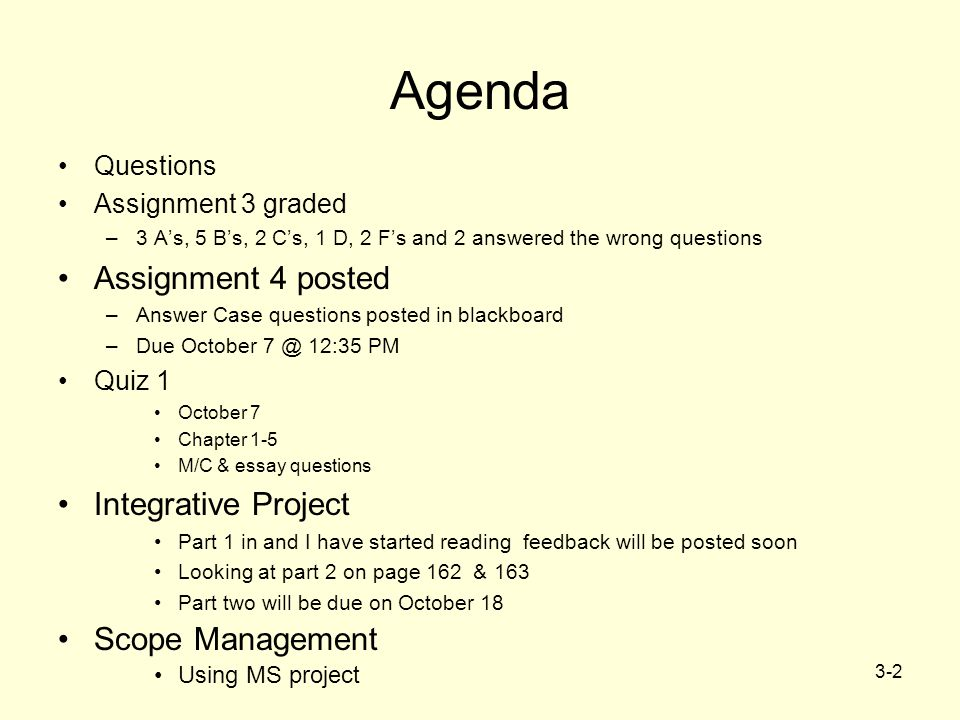 3-2 Agenda Questions Assignment 3 graded –3 A's, 5 B's, 2 C's, 1 D, 2 F's and 2 answered the wrong questions Assignment 4 posted –Answer Case questions posted in blackboard –Due October 7 @ 12:35 PM Quiz 1 October 7 Chapter 1-5 M/C & essay questions Integrative Project Part 1 in and I have started reading feedback will be posted soon Looking at part 2 on page 162 & 163 Part two will be due on October 18 Scope Management Using MS project