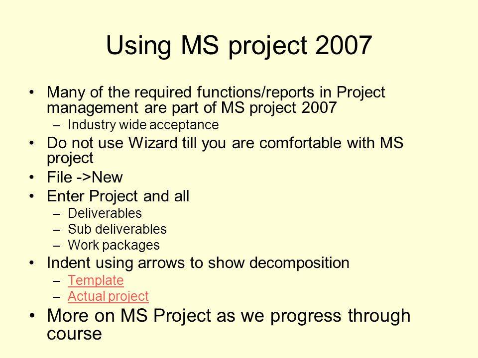 Using MS project 2007 Many of the required functions/reports in Project management are part of MS project 2007 –Industry wide acceptance Do not use Wizard till you are comfortable with MS project File ->New Enter Project and all –Deliverables –Sub deliverables –Work packages Indent using arrows to show decomposition –TemplateTemplate –Actual projectActual project More on MS Project as we progress through course