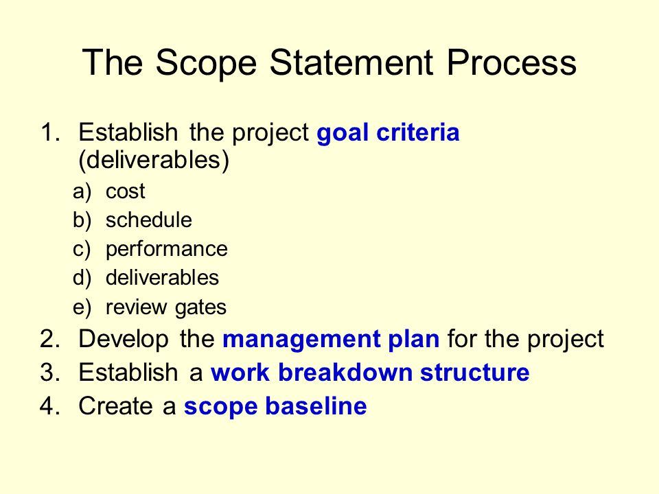 The Scope Statement Process 1.Establish the project goal criteria (deliverables) a)cost b)schedule c)performance d)deliverables e)review gates 2.Develop the management plan for the project 3.Establish a work breakdown structure 4.Create a scope baseline