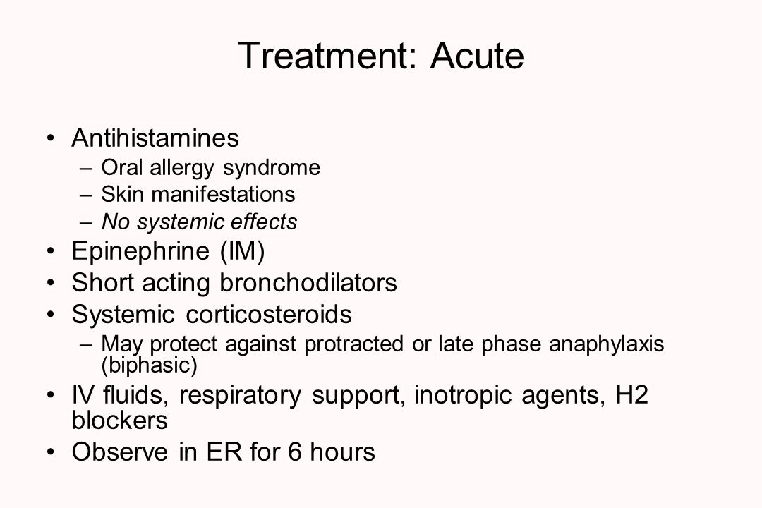 Treatment: Acute Antihistamines –Oral allergy syndrome –Skin manifestations –No systemic effects Epinephrine (IM) Short acting bronchodilators Systemic corticosteroids –May protect against protracted or late phase anaphylaxis (biphasic) IV fluids, respiratory support, inotropic agents, H2 blockers Observe in ER for 6 hours