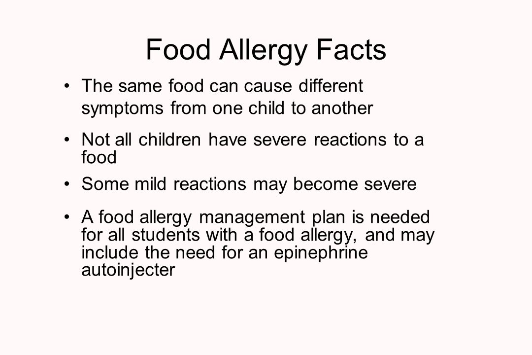 Food Allergy Facts The same food can cause different symptoms from one child to another Not all children have severe reactions to a food Some mild reactions may become severe A food allergy management plan is needed for all students with a food allergy, and may include the need for an epinephrine autoinjecter