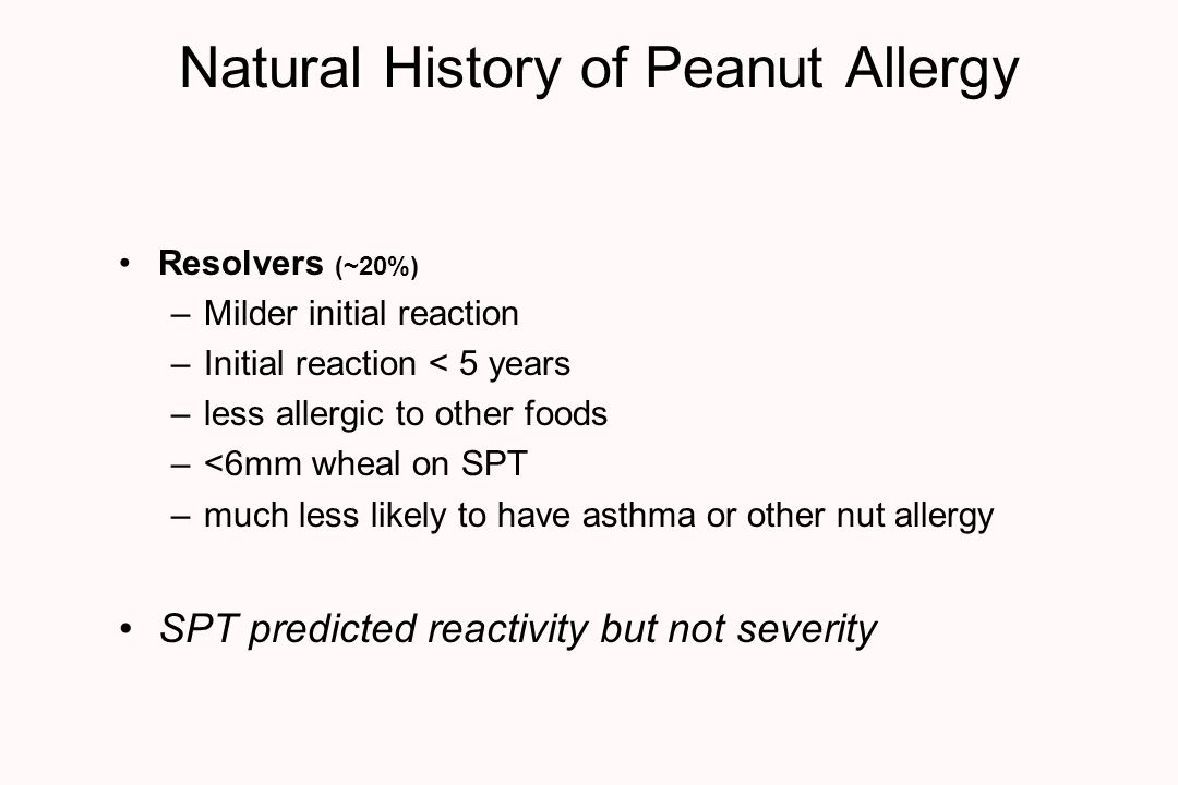 Natural History of Peanut Allergy Resolvers (~20%) –Milder initial reaction –Initial reaction < 5 years –less allergic to other foods –<6mm wheal on SPT –much less likely to have asthma or other nut allergy SPT predicted reactivity but not severity