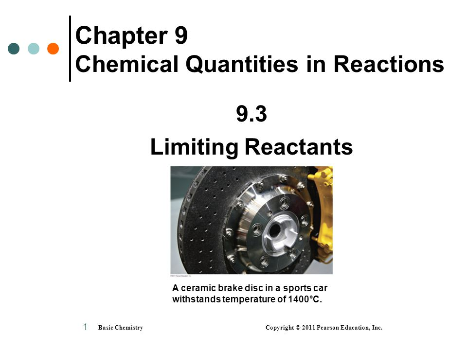 Basic Chemistry Copyright © 2011 Pearson Education, Inc. 1 Chapter 9 Chemical Quantities in Reactions 9.3 Limiting Reactants A ceramic brake disc in a