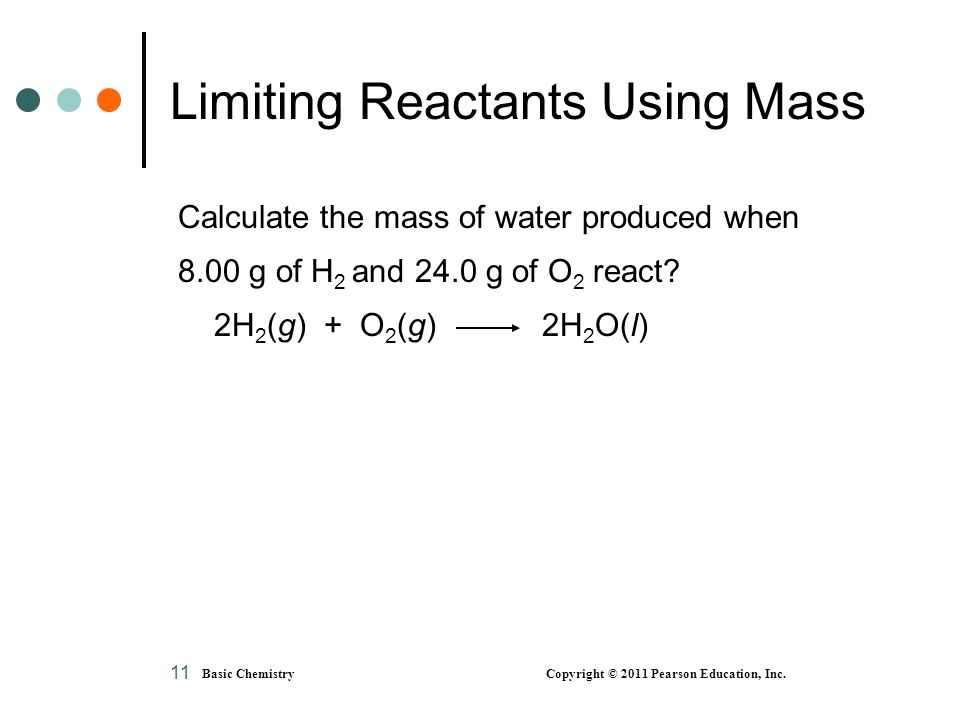 Basic Chemistry Copyright © 2011 Pearson Education, Inc. 11 Limiting Reactants Using Mass Calculate the mass of water produced when 8.00 g of H 2 and